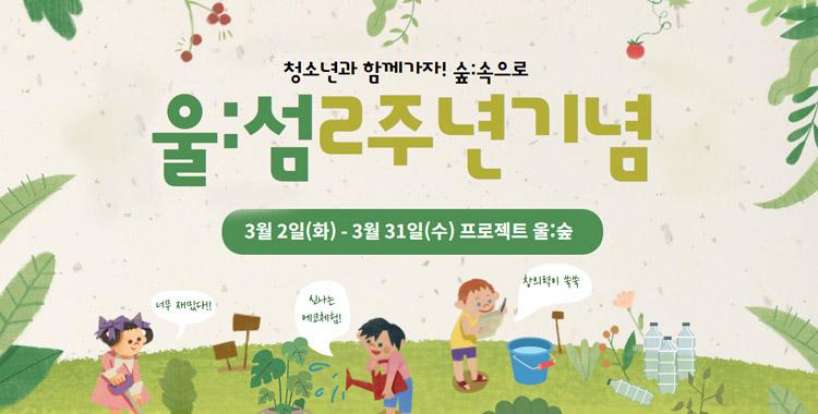 청소년과 함께가자!숲:속으로 울:섬 2주년 기념 3월 2일 (화)-3월 31일 (수) 프로젝트 울:숲