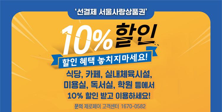 ' 선결제 서울사랑상품권' 10%할인 할인 혜택 놓치지마세요! 식당, 카페, 실내체육시설, 미용실, 독서실, 학원 등에서 10%할인 받고 이용하세요! 문의 제로페이 고객센터 1670-0582