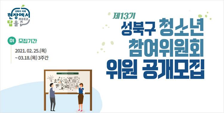 제13기 성북구 청소년 참여위원회 위원 공개모집 모집기간 2021. 02. 25.(목) ~03. 18.(목) 3주간