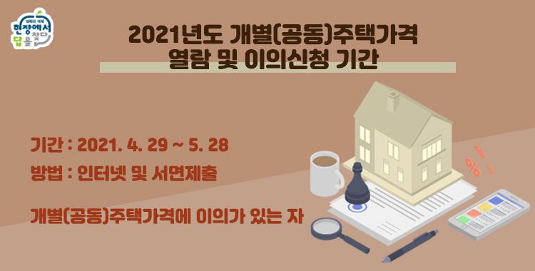 2021 개별(공동)주택가격 열람 및 이의신청 기간  기간 : 2021.4.29 ~ 5.28 방법 : 인터넷 및 서면제출 개별(공동)주택가격에 이의가 있는 자