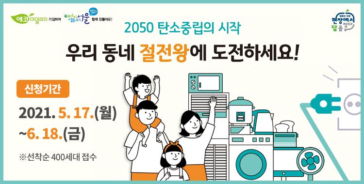2050탄소중립의 시작 우리동네 절전왕에 도전하세요! 신청기간 2021. 5. 17.(월)~6. 18.(금) ※선착순 400세대 접수