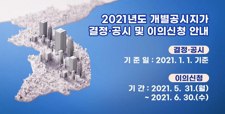 2021년도 개별공시지가 결정 공시 및 이의신청 안내 <결정·공시> · 기 준 일 : 2021. 1. 1. 기준 <이의신청> · 기 간 : 2021. 5. 31.(월) ~ 2021. 6. 30.(수)